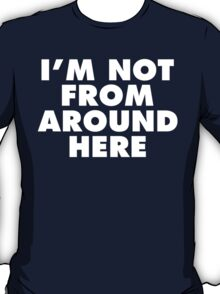 I'm Not From Around Here (White Print) T-Shirt