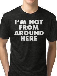 I'm Not From Around Here (White Print) Tri-blend T-Shirt