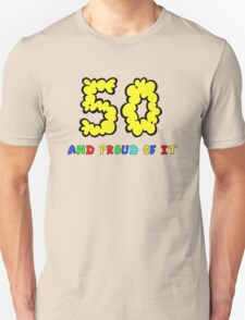 50 - AND PROUD OF IT .. TEE! Unisex T-Shirt