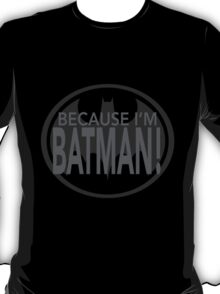 Because I'm BATMAN! T-Shirt