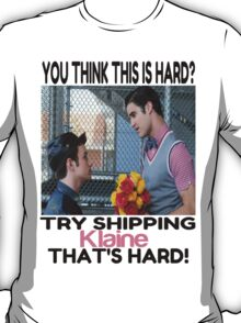Try shipping... That's hard!- KLAINE TEE T-Shirt