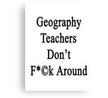 Geography Teachers Don't Fuck Around  Canvas Print