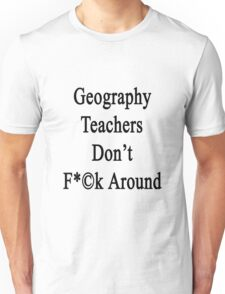 Geography Teachers Don't Fuck Around  Unisex T-Shirt