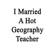 I Married A Hot Geography Teacher  Photographic Print