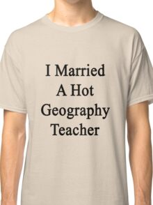 I Married A Hot Geography Teacher  Classic T-Shirt