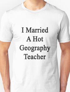 I Married A Hot Geography Teacher  Unisex T-Shirt