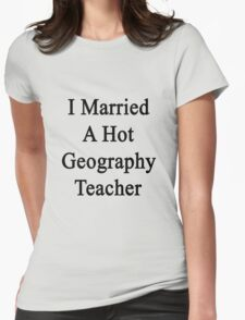 I Married A Hot Geography Teacher  Womens Fitted T-Shirt