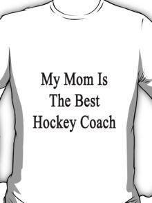 My Mom Is The Best Hockey Coach  T-Shirt