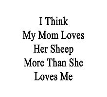 I Think My Mom Loves Her Sheep More Than She Loves Me  Photographic Print