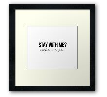 Stay With Me? Always. Framed Print