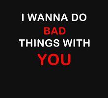 i wanna do bad things with you Unisex T-Shirt