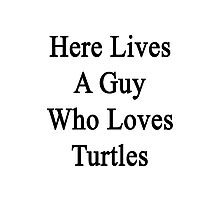 Here Lives A Guy Who Loves Turtles  Photographic Print