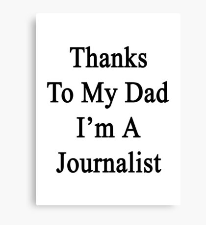 Thanks To My Dad I'm A Journalist  Canvas Print
