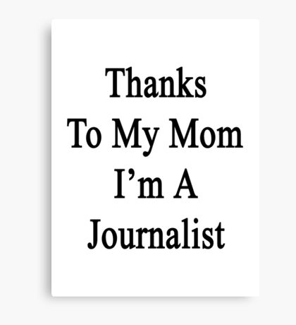 Thanks To My Mom I'm A Journalist  Canvas Print