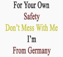 For Your Own Safety Don't Mess With Me I'm From Germany  by supernova23