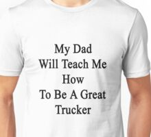 My Dad Will Teach Me How To Be A Great Trucker  Unisex T-Shirt