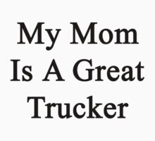 My Mom Is A Great Trucker  by supernova23