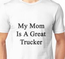 My Mom Is A Great Trucker  Unisex T-Shirt