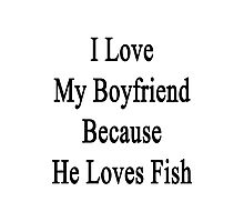 I Love My Boyfriend Because He Loves Fish  Photographic Print