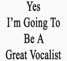 Yes I'm Going To Be A Great Vocalist  by supernova23
