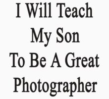 I Will Teach My Son To Be A Great Photographer  by supernova23