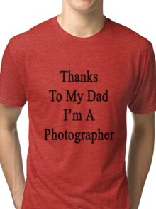 Thanks To My Dad I'm A Photographer  Tri-blend T-Shirt