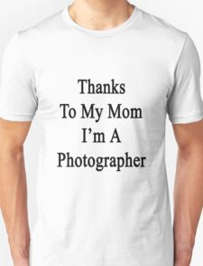 Thanks To My Mom I'm A Photographer  Unisex T-Shirt