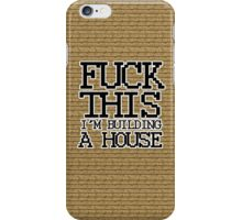 Fuck This, I'm Building A House iPhone Case/Skin