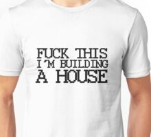 Fuck This, I'm Building A House Unisex T-Shirt