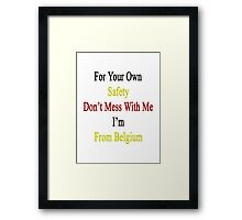 For Your Own Safety Don't Mess With Me I'm From Belgium  Framed Print