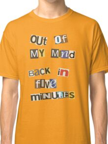 Out Of My Mind, Back In 5 Mins Classic T-Shirt