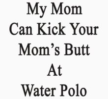 My Mom Can Kick Your Mom's Butt At Water Polo  by supernova23