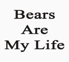 Bears Are My Life  by supernova23