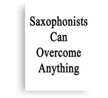 Saxophonists Can Overcome Anything  Canvas Print