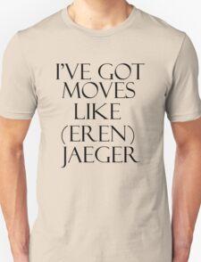 I'VE GOT MOVES LIKE (EREN) JAEGER! Unisex T-Shirt