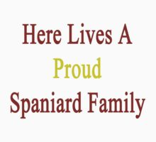 Here Lives A Proud Spaniard Family  by supernova23