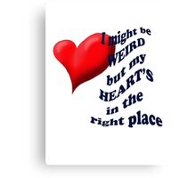 I might be weird , but my heart's in the right place Canvas Print