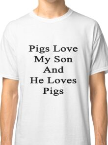 Pigs Love My Son And He Loves Pigs  Classic T-Shirt