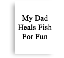 My Dad Heals Fish For Fun  Canvas Print