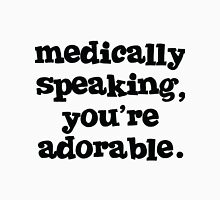 Medically speaking, you're adorable. Unisex T-Shirt