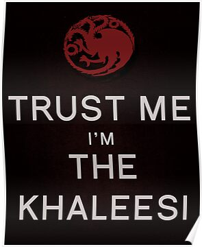 Trust Me I'm the Khaleesi Poster by MBWright88