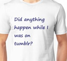 Did Anything Happen While I Was On Tumblr? Unisex T-Shirt