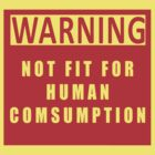 WARNING! NOT FIT FOR HUMAN CONSUMPTION. by BungleThreads