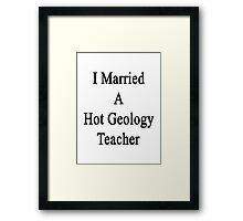 I Married A Hot Geology Teacher  Framed Print