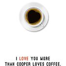 I Love You More Than Cooper Loves Coffee by mess
