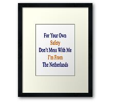 For Your Own Safety Don't Mess With Me I'm From The Netherlands  Framed Print