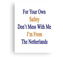 For Your Own Safety Don't Mess With Me I'm From The Netherlands  Canvas Print