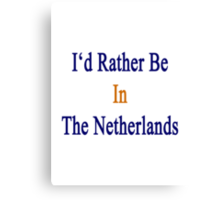 I'd Rather Be In The Netherlands  Canvas Print