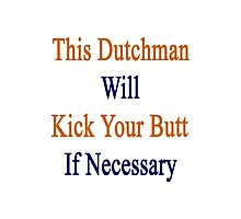 This Dutchman Will Kick Your Butt If Necessary  Photographic Print