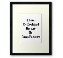 I Love My Boyfriend Because He Loves Hamsters  Framed Print